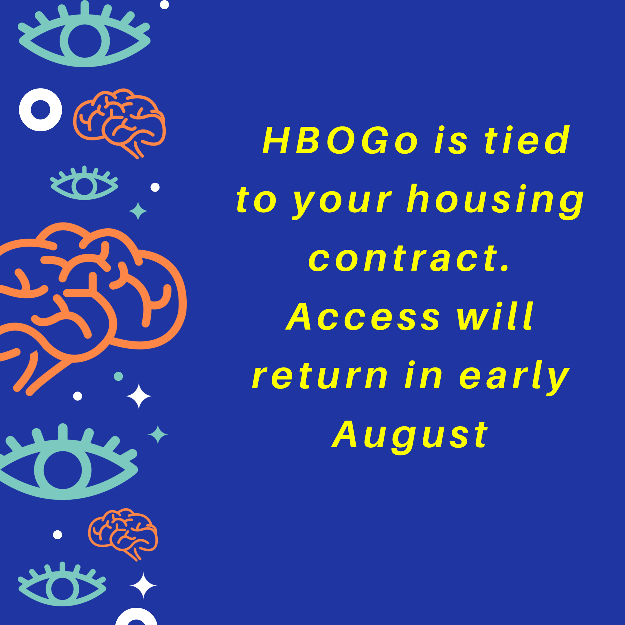 HBO Go is tied to your housing contract.  It will be available again in early August